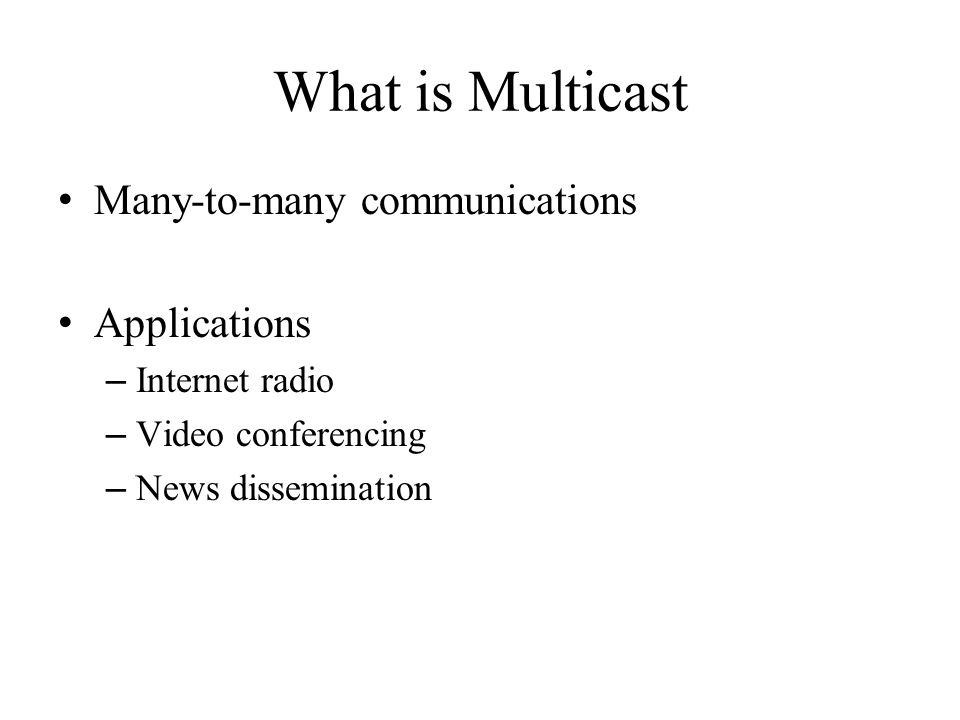 What is Multicast Many-to-many communications Applications – Internet radio – Video conferencing – News dissemination