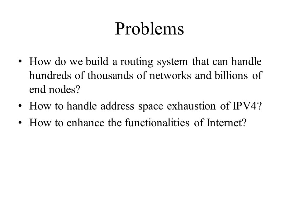 Problems How do we build a routing system that can handle hundreds of thousands of networks and billions of end nodes.