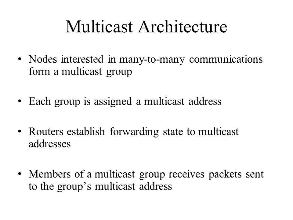 Multicast Architecture Nodes interested in many-to-many communications form a multicast group Each group is assigned a multicast address Routers establish forwarding state to multicast addresses Members of a multicast group receives packets sent to the group's multicast address