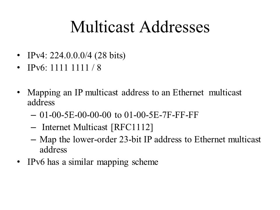 Multicast Addresses IPv4: 224.0.0.0/4 (28 bits) IPv6: 1111 1111 / 8 Mapping an IP multicast address to an Ethernet multicast address – 01-00-5E-00-00-00 to 01-00-5E-7F-FF-FF – Internet Multicast [RFC1112] – Map the lower-order 23-bit IP address to Ethernet multicast address IPv6 has a similar mapping scheme
