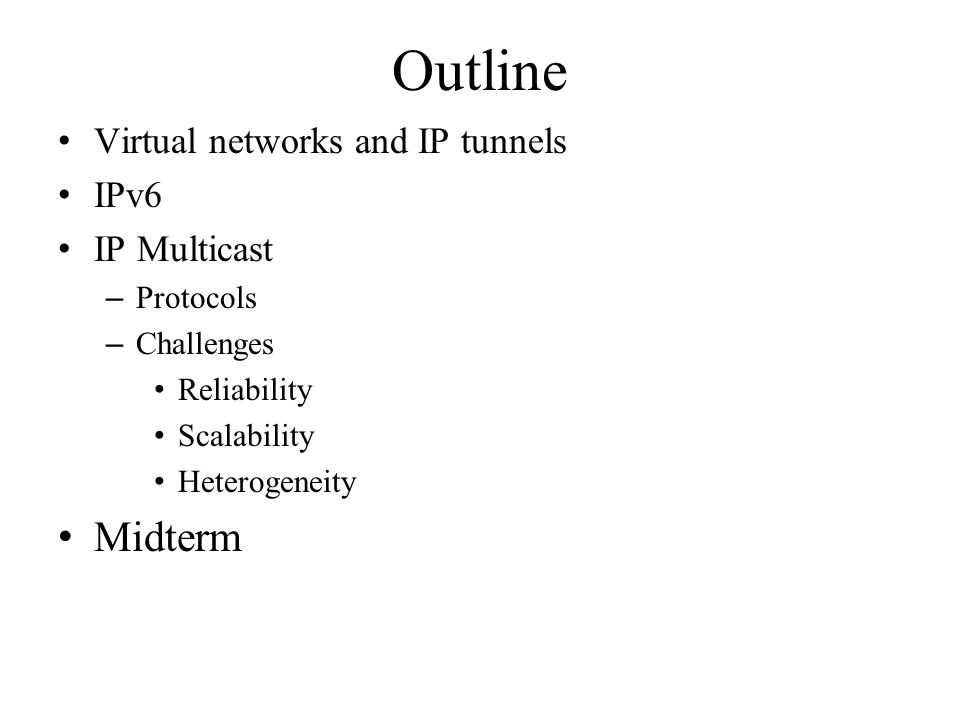 Outline Virtual networks and IP tunnels IPv6 IP Multicast – Protocols – Challenges Reliability Scalability Heterogeneity Midterm
