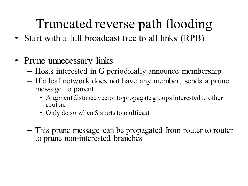 Truncated reverse path flooding Start with a full broadcast tree to all links (RPB) Prune unnecessary links – Hosts interested in G periodically announce membership – If a leaf network does not have any member, sends a prune message to parent Augment distance vector to propagate groups interested to other routers Only do so when S starts to multicast – This prune message can be propagated from router to router to prune non-interested branches
