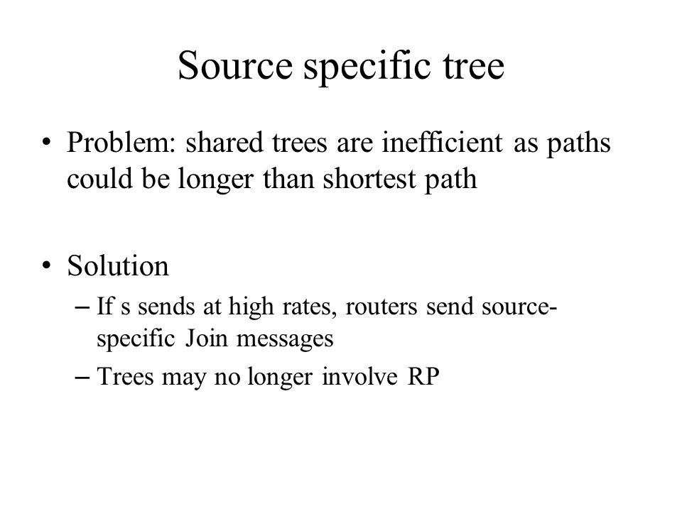 Source specific tree Problem: shared trees are inefficient as paths could be longer than shortest path Solution – If s sends at high rates, routers send source- specific Join messages – Trees may no longer involve RP