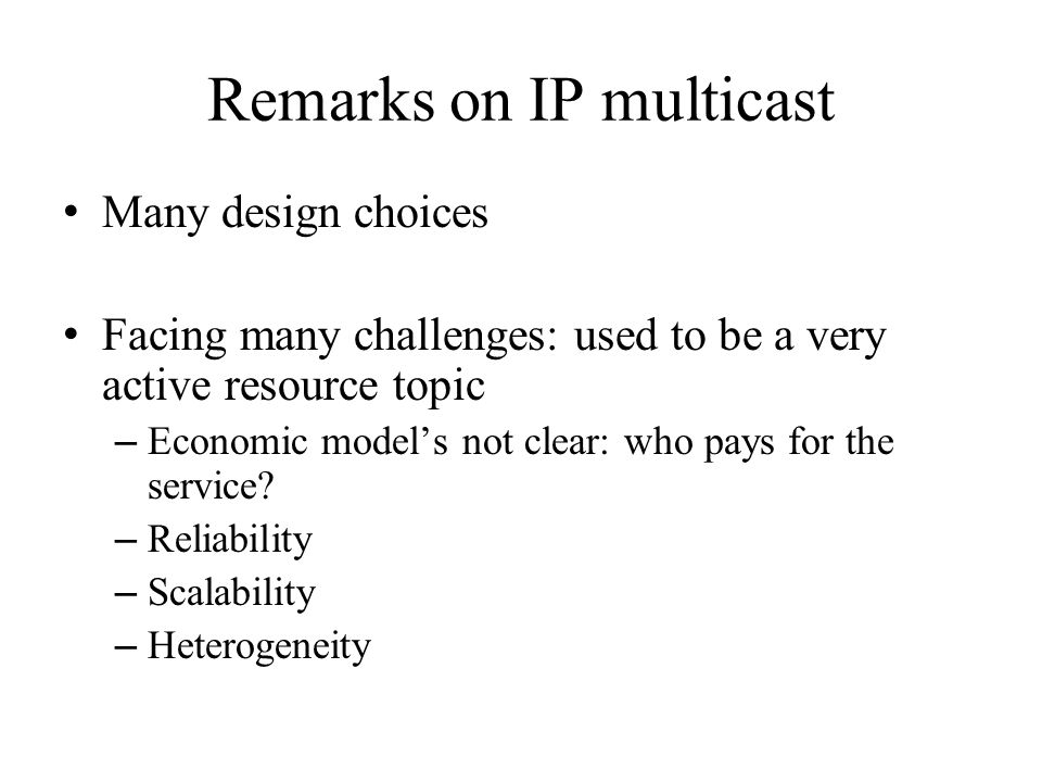 Remarks on IP multicast Many design choices Facing many challenges: used to be a very active resource topic – Economic model's not clear: who pays for the service.