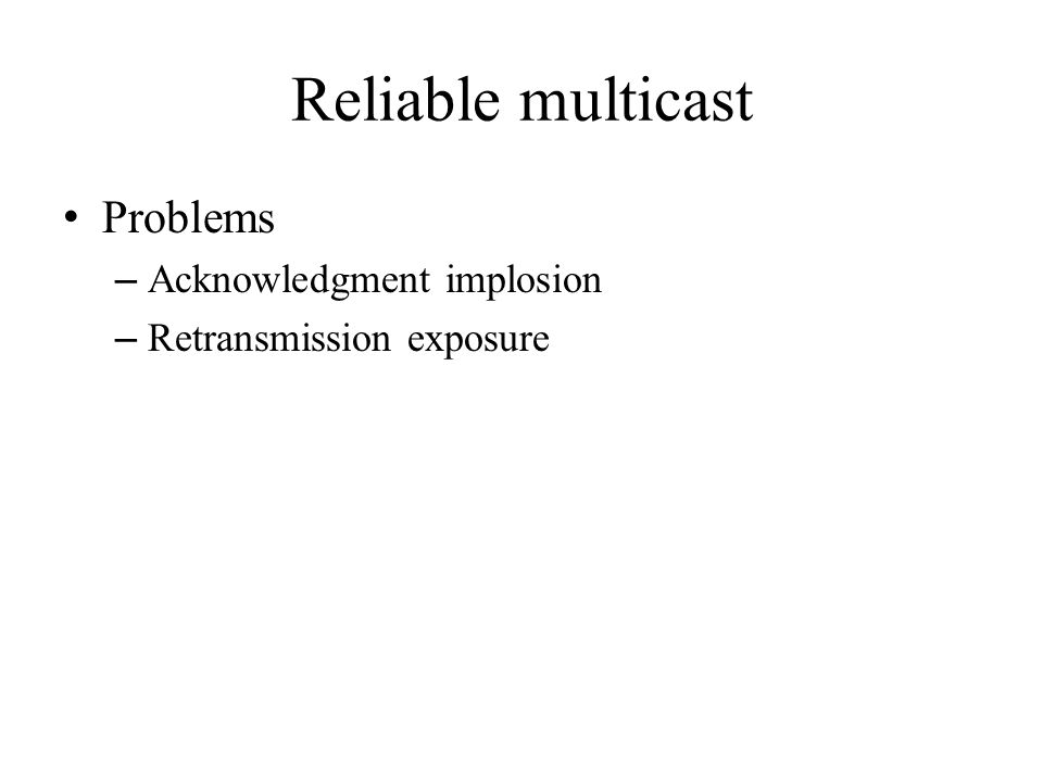 Reliable multicast Problems – Acknowledgment implosion – Retransmission exposure