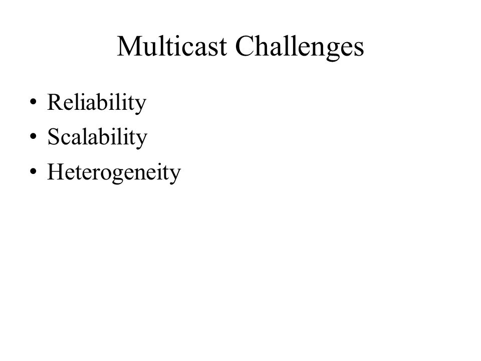 Multicast Challenges Reliability Scalability Heterogeneity