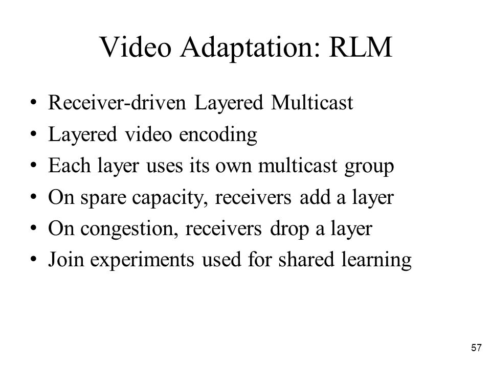 57 Video Adaptation: RLM Receiver-driven Layered Multicast Layered video encoding Each layer uses its own multicast group On spare capacity, receivers add a layer On congestion, receivers drop a layer Join experiments used for shared learning