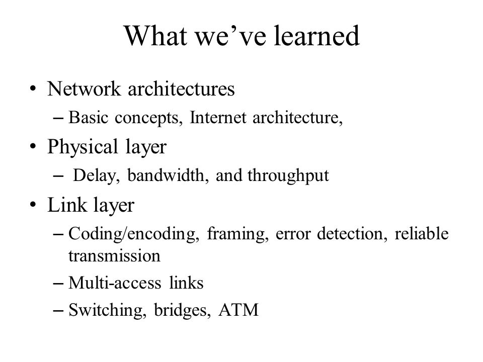 What we've learned Network architectures – Basic concepts, Internet architecture, Physical layer – Delay, bandwidth, and throughput Link layer – Coding/encoding, framing, error detection, reliable transmission – Multi-access links – Switching, bridges, ATM