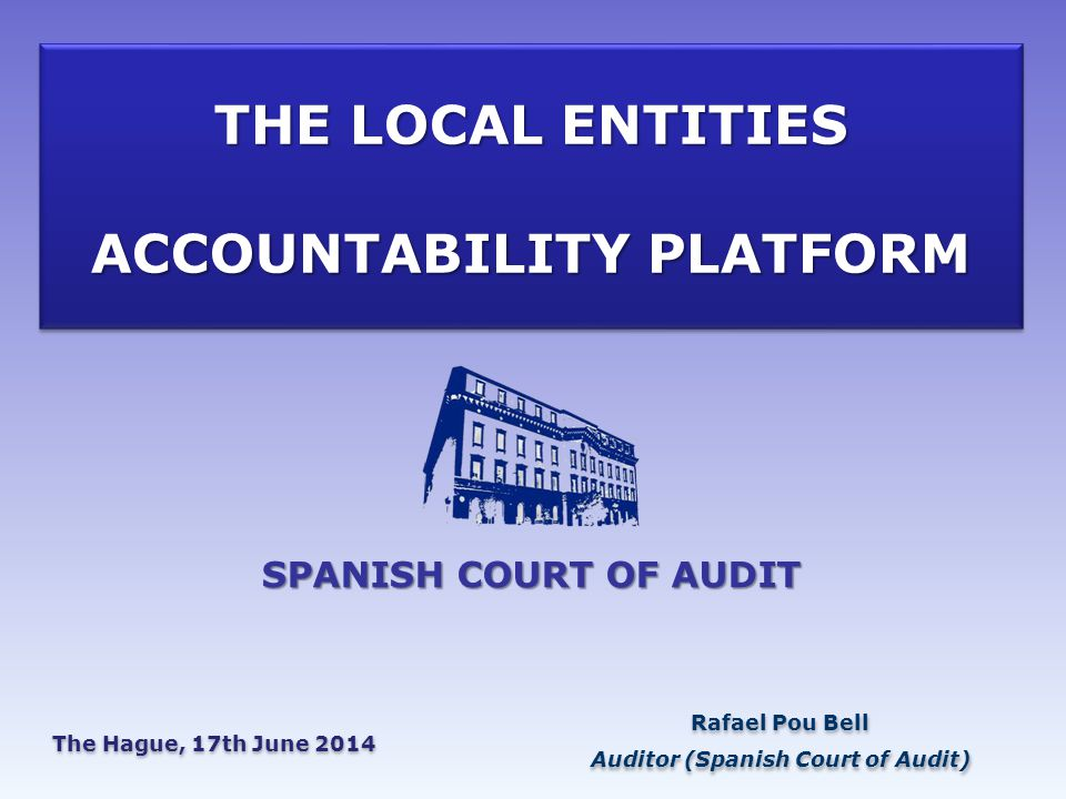 THE LOCAL ENTITIES ACCOUNTABILITY PLATFORM Rafael Pou Bell Auditor (Spanish Court of Audit) Rafael Pou Bell Auditor (Spanish Court of Audit) The Hague, 17th June 2014 SPANISH COURT OF AUDIT