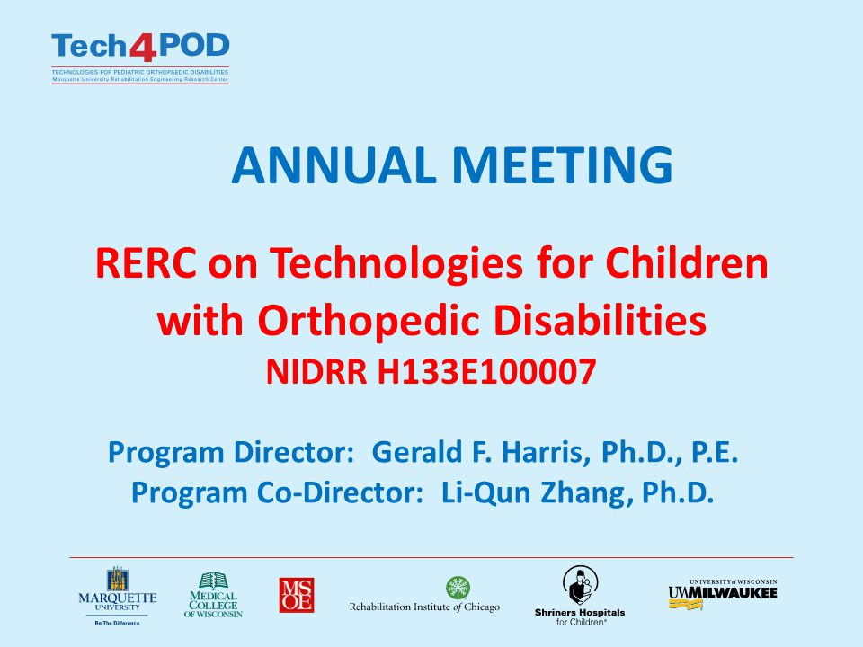 ANNUAL MEETING RERC on Technologies for Children with Orthopedic Disabilities NIDRR H133E100007 Program Director: Gerald F. Harris, Ph.D., P.E. Progra