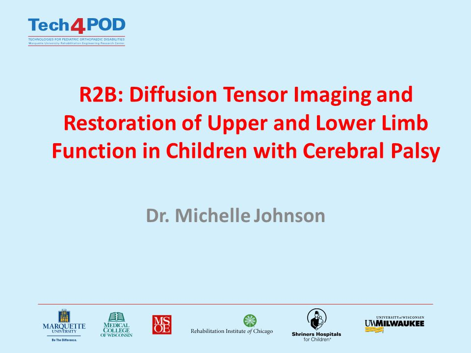 R2B: Diffusion Tensor Imaging and Restoration of Upper and Lower Limb Function in Children with Cerebral Palsy Dr. Michelle Johnson