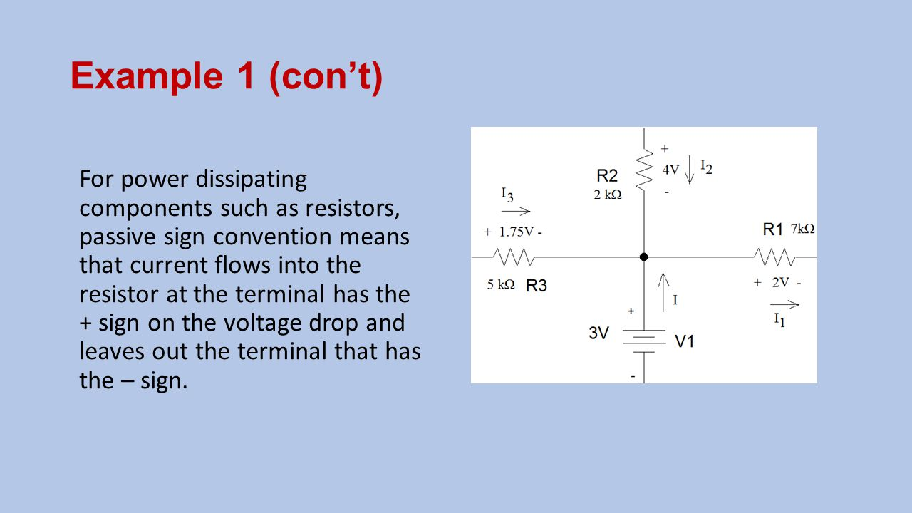Example 1 (con't) For power dissipating components such as resistors, passive sign convention means that current flows into the resistor at the termin