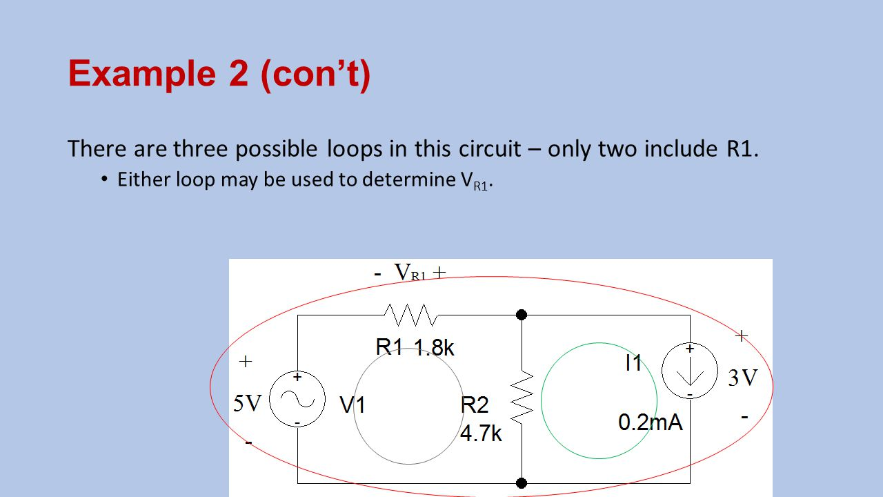 Example 2 (con't) There are three possible loops in this circuit – only two include R1. Either loop may be used to determine V R1.