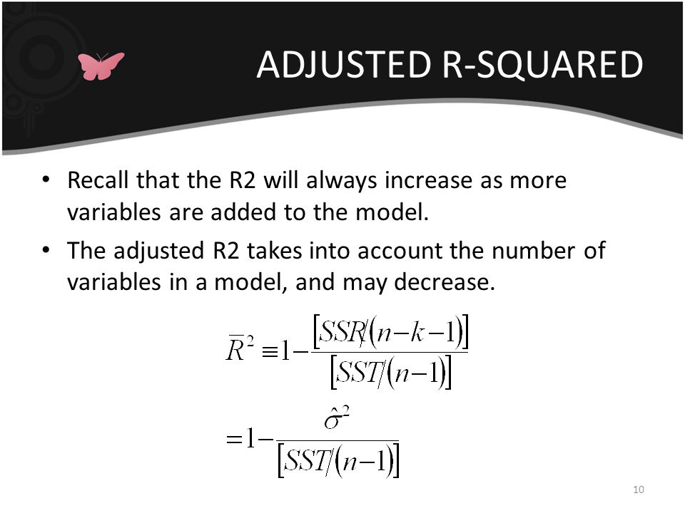ADJUSTED R-SQUARED 10 Recall that the R2 will always increase as more variables are added to the model.