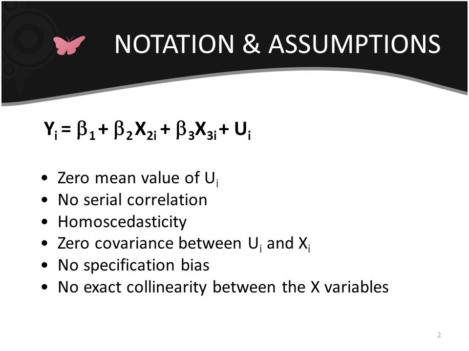 NOTATION & ASSUMPTIONS 2 Y i =  1 +  2 X 2i +  3 X 3i + U i Zero mean value of U i No serial correlation Homoscedasticity Zero covariance between U i and X i No specification bias No exact collinearity between the X variables