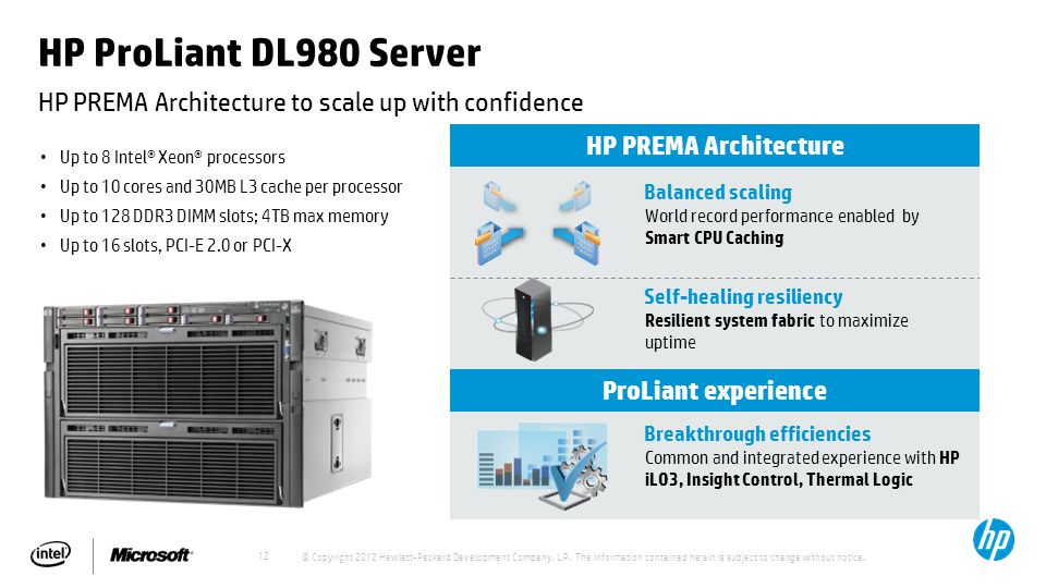 12 HP ProLiant DL980 Server HP PREMA Architecture to scale up with confidence Up to 8 Intel® Xeon® processors Up to 10 cores and 30MB L3 cache per processor Up to 128 DDR3 DIMM slots; 4TB max memory Up to 16 slots, PCI-E 2.0 or PCI-X HP PREMA Architecture Self-healing resiliency Resilient system fabric to maximize uptime Balanced scaling World record performance enabled by Smart CPU Caching ProLiant experience Breakthrough efficiencies Common and integrated experience with HP iLO3, Insight Control, Thermal Logic