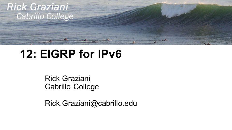 12: EIGRP for IPv6 Rick Graziani Cabrillo College Rick.Graziani@cabrillo.edu