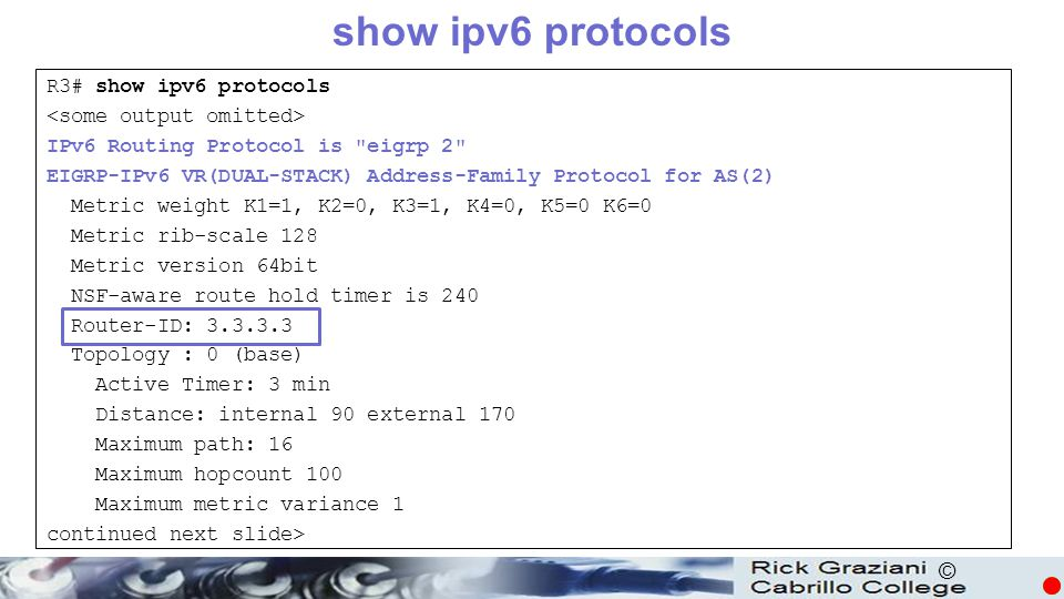© show ipv6 protocols R3# show ipv6 protocols IPv6 Routing Protocol is eigrp 2 EIGRP-IPv6 VR(DUAL-STACK) Address-Family Protocol for AS(2) Metric weight K1=1, K2=0, K3=1, K4=0, K5=0 K6=0 Metric rib-scale 128 Metric version 64bit NSF-aware route hold timer is 240 Router-ID: 3.3.3.3 Topology : 0 (base) Active Timer: 3 min Distance: internal 90 external 170 Maximum path: 16 Maximum hopcount 100 Maximum metric variance 1 continued next slide>