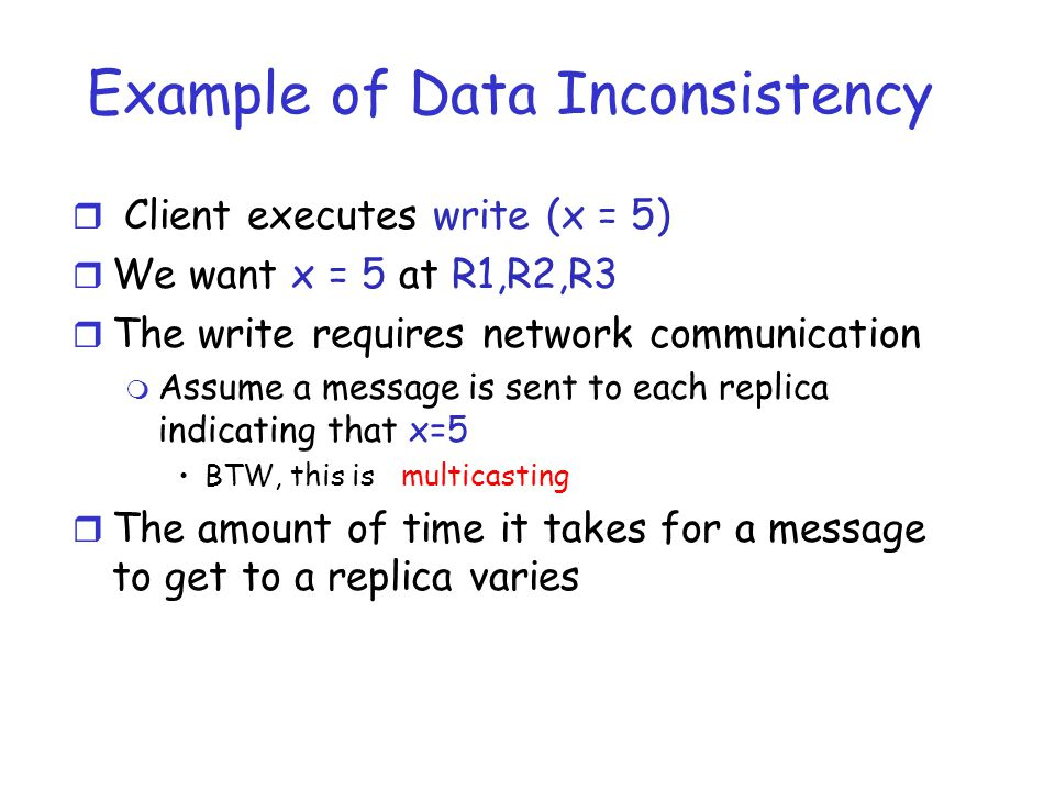 Example of Data Inconsistency r Client executes write (x = 5) r We want x = 5 at R1,R2,R3 r The write requires network communication m Assume a message is sent to each replica indicating that x=5 BTW, this is multicasting r The amount of time it takes for a message to get to a replica varies