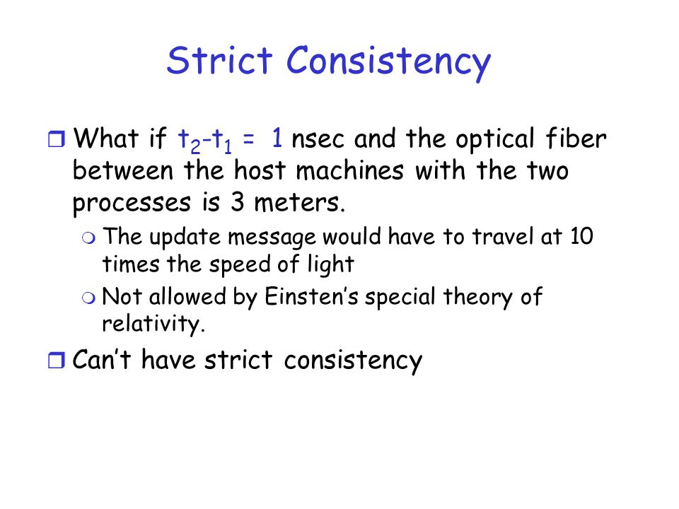Strict Consistency r What if t 2 -t 1 = 1 nsec and the optical fiber between the host machines with the two processes is 3 meters. m The update messag