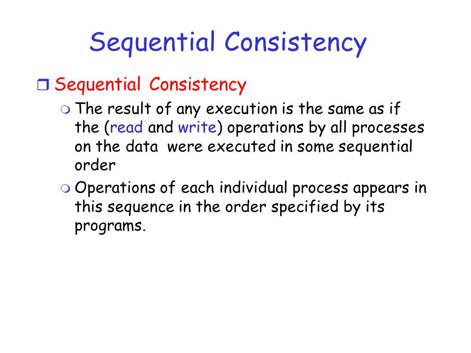 Sequential Consistency r Sequential Consistency m The result of any execution is the same as if the (read and write) operations by all processes on the data were executed in some sequential order m Operations of each individual process appears in this sequence in the order specified by its programs.