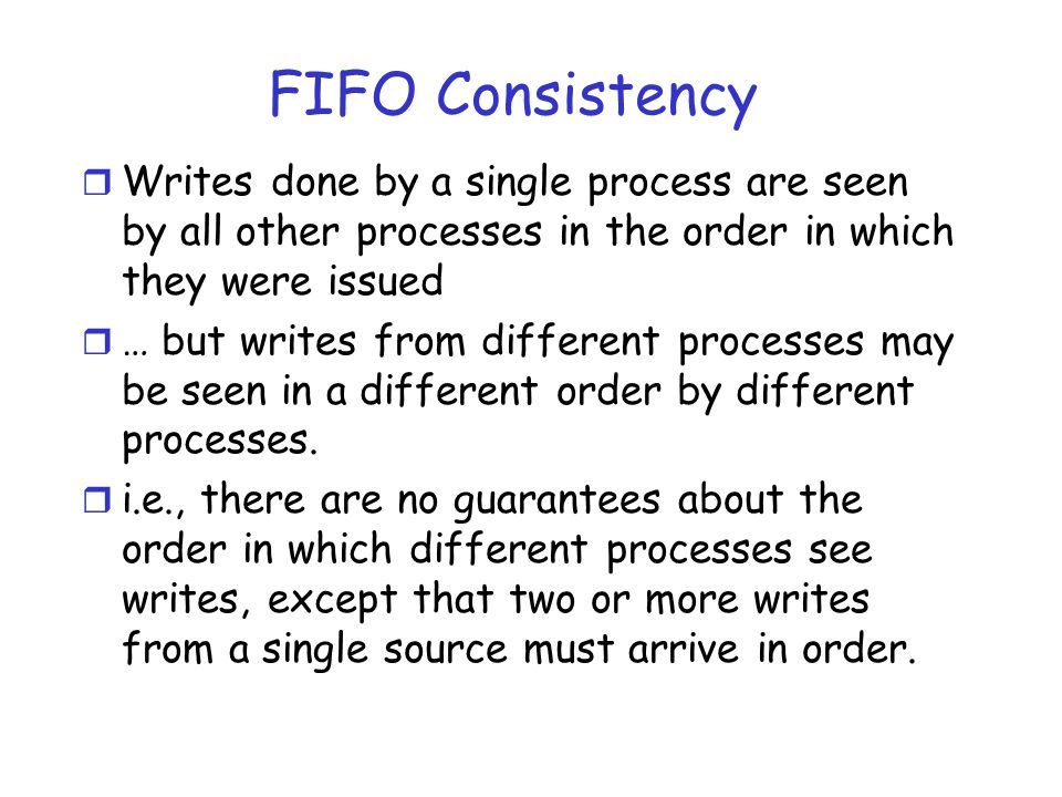 FIFO Consistency r Writes done by a single process are seen by all other processes in the order in which they were issued r … but writes from differen