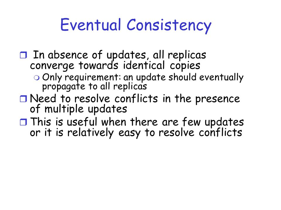 Eventual Consistency r In absence of updates, all replicas converge towards identical copies m Only requirement: an update should eventually propagate to all replicas r Need to resolve conflicts in the presence of multiple updates r This is useful when there are few updates or it is relatively easy to resolve conflicts