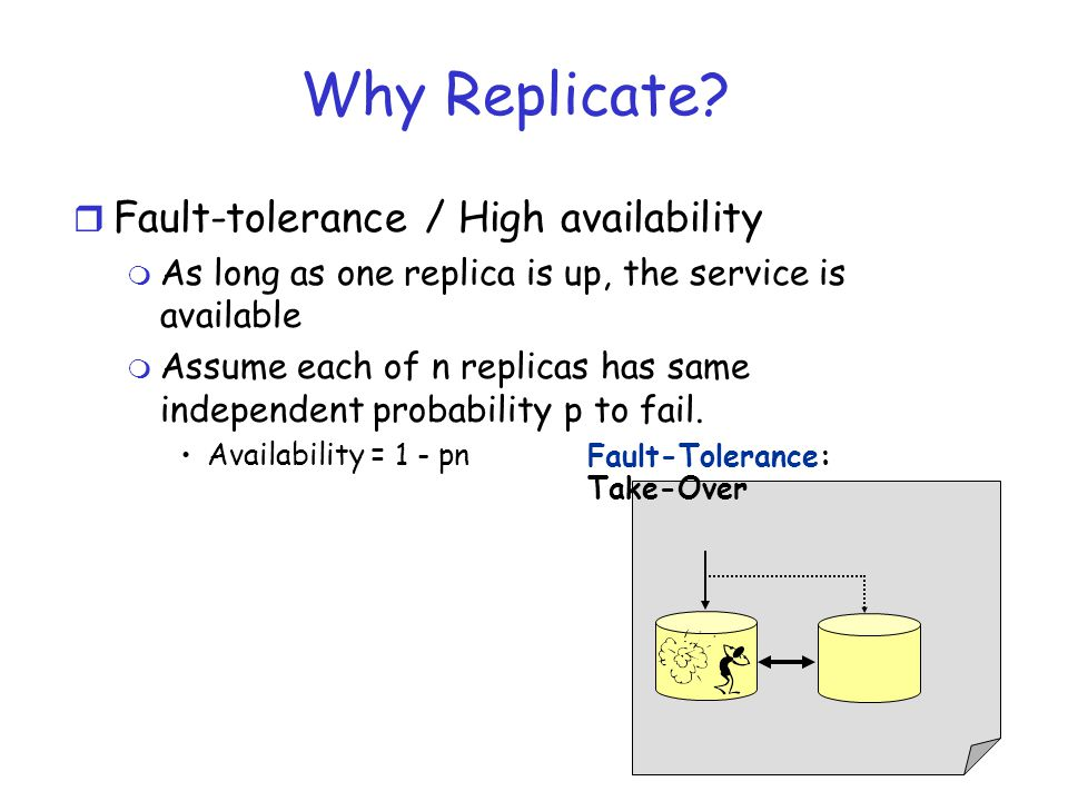 Why Replicate? r Fault-tolerance / High availability m As long as one replica is up, the service is available m Assume each of n replicas has same ind