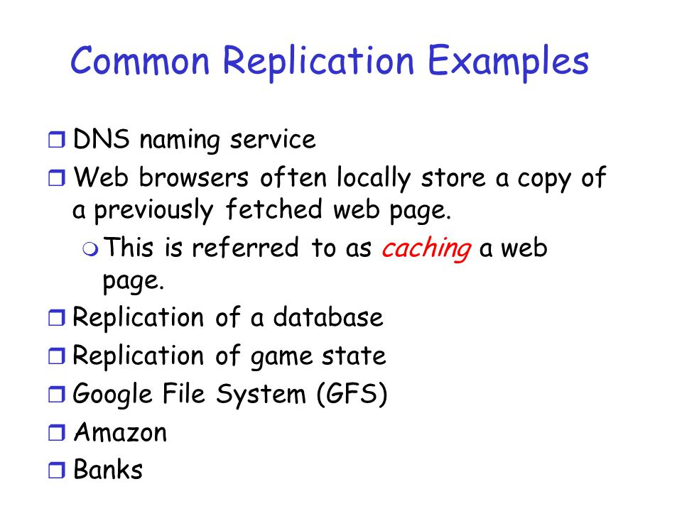 Common Replication Examples r DNS naming service r Web browsers often locally store a copy of a previously fetched web page. m This is referred to as