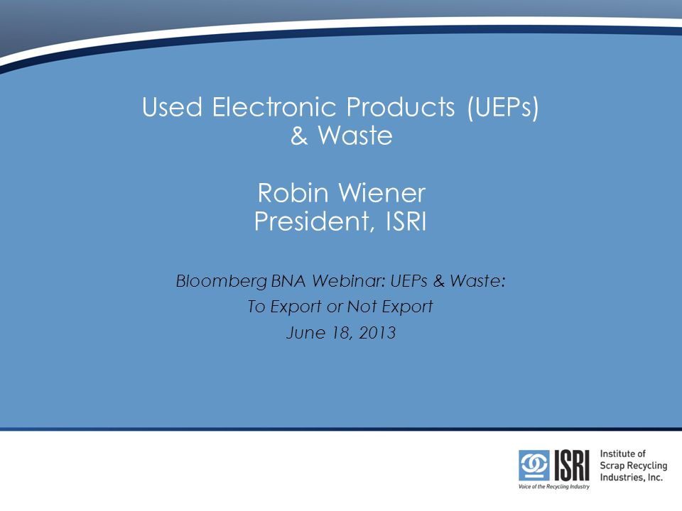 Used Electronic Products (UEPs) & Waste Robin Wiener President, ISRI Bloomberg BNA Webinar: UEPs & Waste: To Export or Not Export June 18, 2013