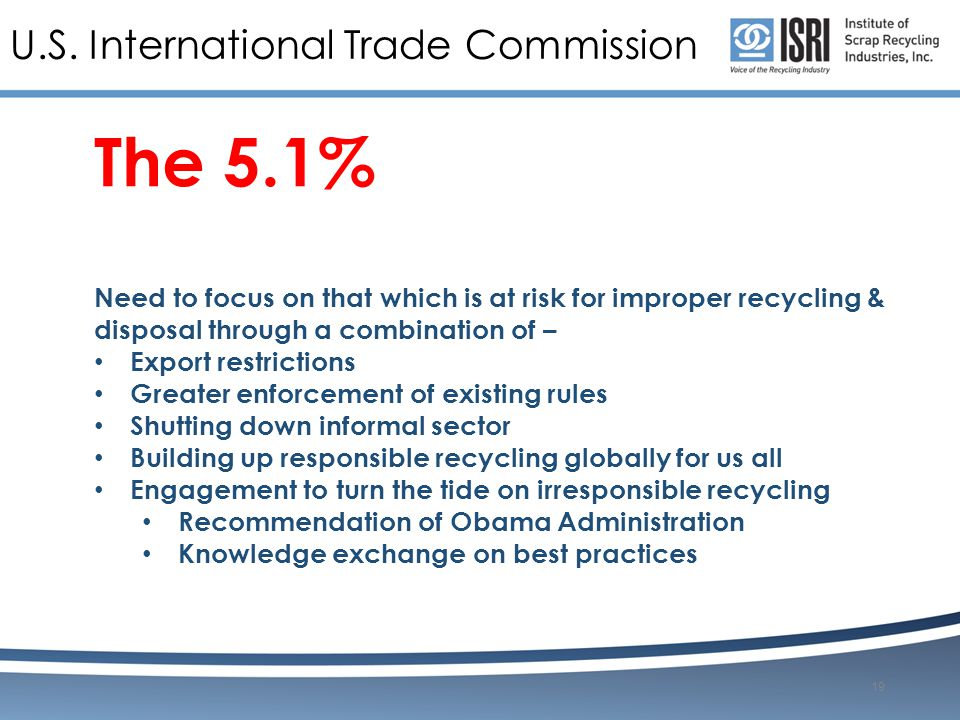 U.S. International Trade Commission The 5.1% Need to focus on that which is at risk for improper recycling & disposal through a combination of – Expor