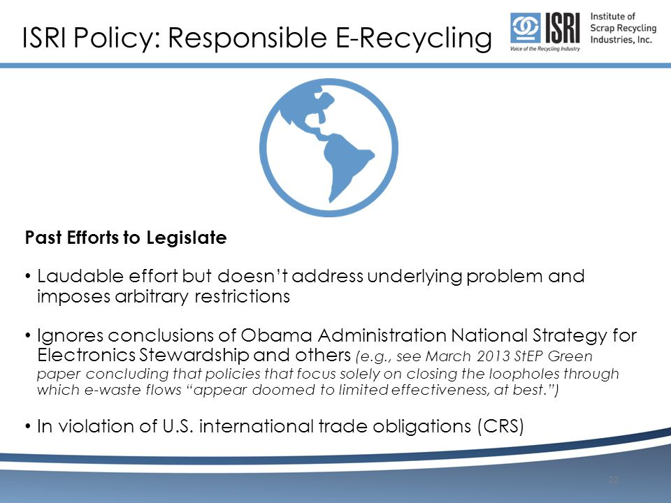 ISRI Policy: Responsible E-Recycling Past Efforts to Legislate Laudable effort but doesn't address underlying problem and imposes arbitrary restrictions Ignores conclusions of Obama Administration National Strategy for Electronics Stewardship and others (e.g., see March 2013 StEP Green paper concluding that policies that focus solely on closing the loopholes through which e-waste flows appear doomed to limited effectiveness, at best. ) In violation of U.S.