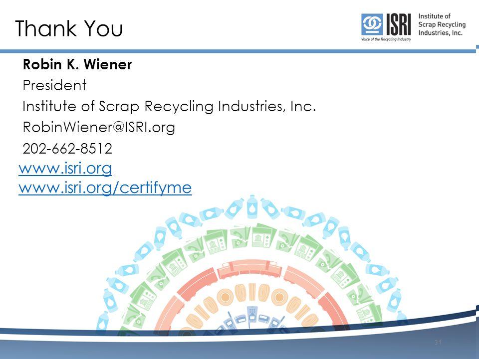 Thank You www.isri.org www.isri.org/certifyme Robin K. Wiener President Institute of Scrap Recycling Industries, Inc. RobinWiener@ISRI.org 202-662-851