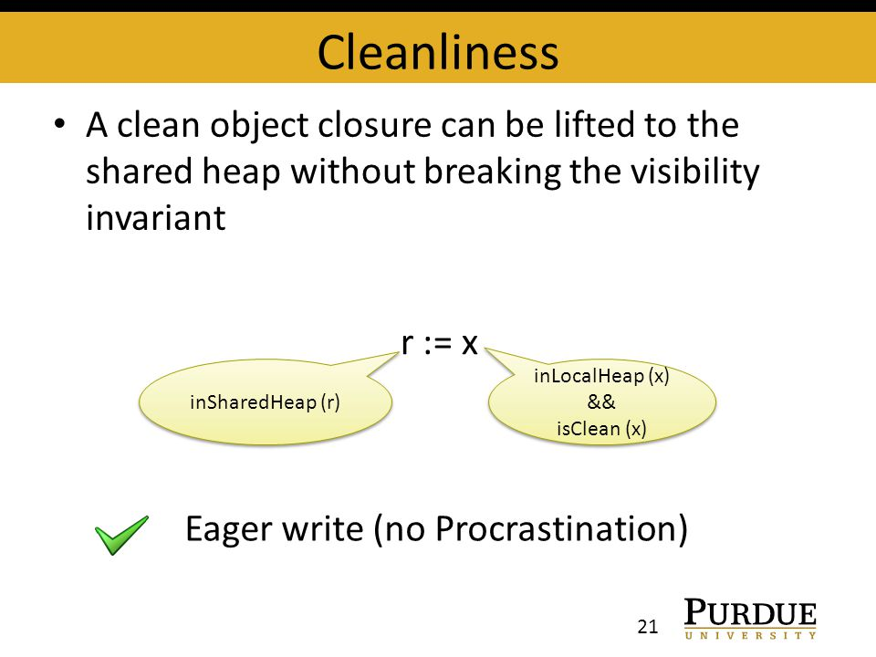 Cleanliness A clean object closure can be lifted to the shared heap without breaking the visibility invariant 21 r := x inSharedHeap (r) inLocalHeap (x) && isClean (x) inLocalHeap (x) && isClean (x) Eager write (no Procrastination)