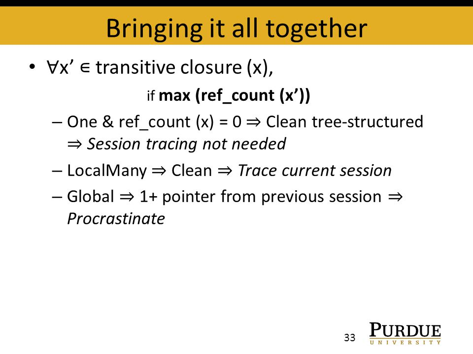 Bringing it all together ∀ x' ∊ transitive closure (x), if max (ref_count (x')) – One & ref_count (x) = 0 ⇒ Clean tree-structured ⇒ Session tracing not needed – LocalMany ⇒ Clean ⇒ Trace current session – Global ⇒ 1+ pointer from previous session ⇒ Procrastinate 33