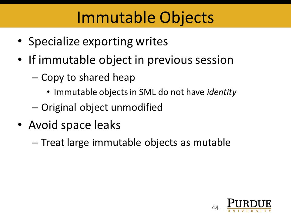 Immutable Objects Specialize exporting writes If immutable object in previous session – Copy to shared heap Immutable objects in SML do not have identity – Original object unmodified Avoid space leaks – Treat large immutable objects as mutable 44