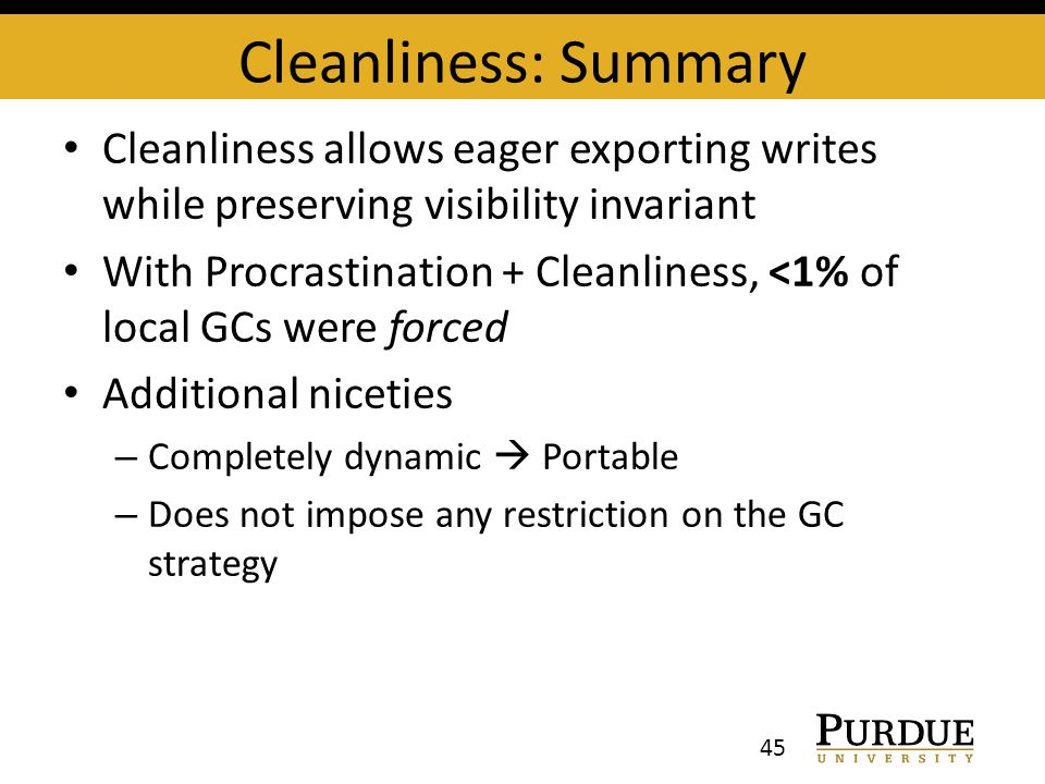 Cleanliness: Summary Cleanliness allows eager exporting writes while preserving visibility invariant With Procrastination + Cleanliness, <1% of local GCs were forced Additional niceties – Completely dynamic  Portable – Does not impose any restriction on the GC strategy 45