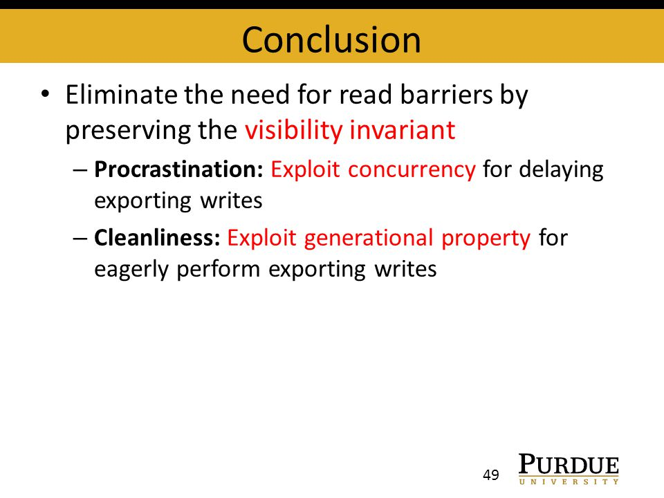 Conclusion Eliminate the need for read barriers by preserving the visibility invariant – Procrastination: Exploit concurrency for delaying exporting writes – Cleanliness: Exploit generational property for eagerly perform exporting writes 49