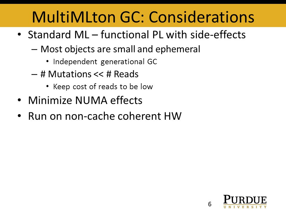 MultiMLton GC: Considerations Standard ML – functional PL with side-effects – Most objects are small and ephemeral Independent generational GC – # Mutations << # Reads Keep cost of reads to be low Minimize NUMA effects Run on non-cache coherent HW 6