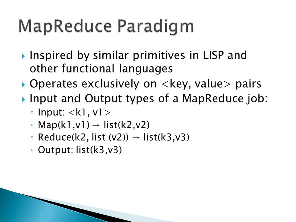  Inspired by similar primitives in LISP and other functional languages  Operates exclusively on pairs  Input and Output types of a MapReduce job: ◦ Input: ◦ Map(k1,v1) → list(k2,v2) ◦ Reduce(k2, list (v2)) → list(k3,v3) ◦ Output: list(k3,v3)