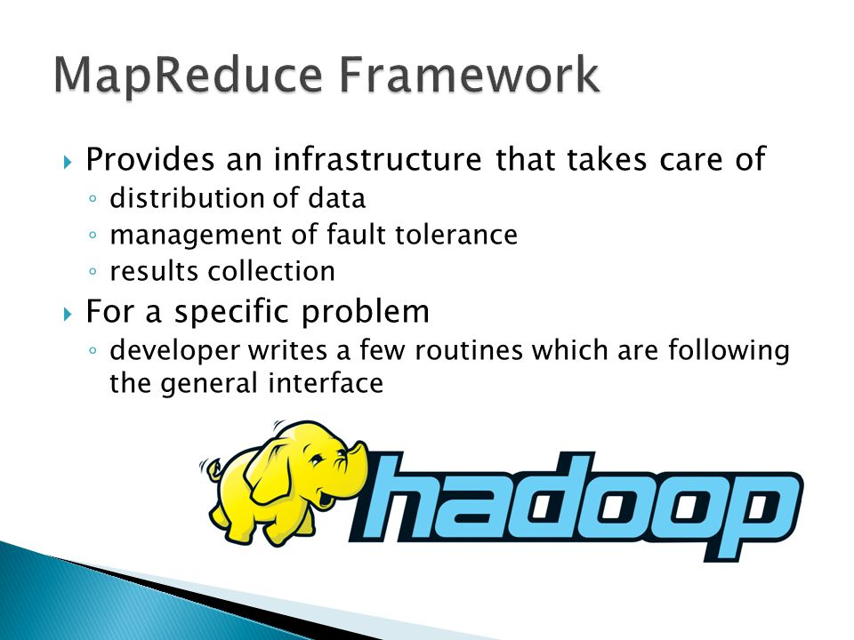  Provides an infrastructure that takes care of ◦ distribution of data ◦ management of fault tolerance ◦ results collection  For a specific problem ◦ developer writes a few routines which are following the general interface