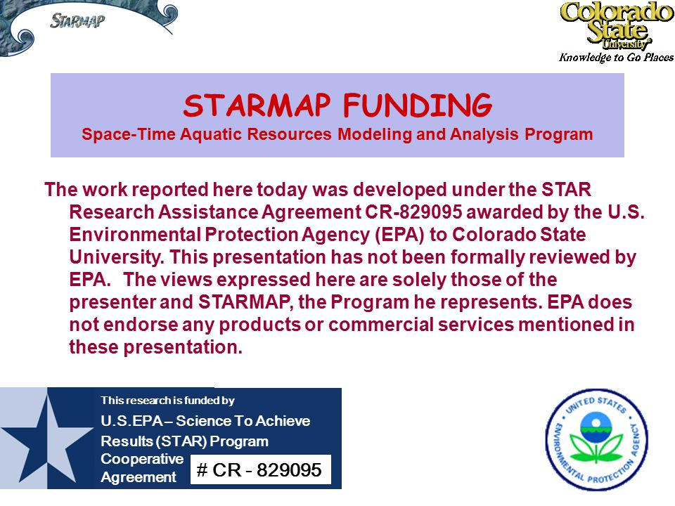 STARMAP FUNDING Space-Time Aquatic Resources Modeling and Analysis Program The work reported here today was developed under the STAR Research Assistance Agreement CR-829095 awarded by the U.S.