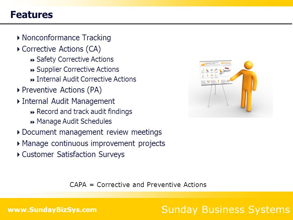 Sunday Business Systems www.SundayBizSys.com Summary  The SBS Quality Database is a cost effective tool to  Ensure effective training compliance with Quality standards  ISO 9001:2008  AS 9100  TS 16949  ISO 13485  ISO 14001  Manage Corrective and Preventive Actions  Manage Management Review meetings  Monitor Customer perceptions  Maintain paperless quality records  Analyze performance and develop improvement strategies  Save time and effort