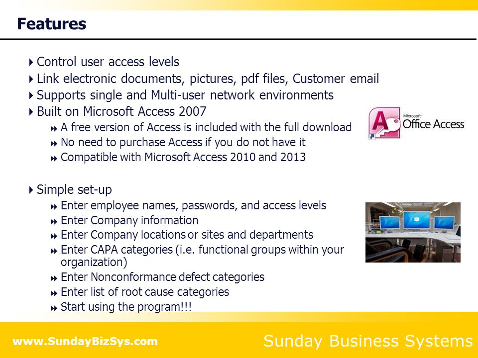 Sunday Business Systems www.SundayBizSys.com Benefits  Complies with requirements of  ISO 9001:2008  AS9100  ISO/TS 16949  ISO 13485  Provides a concise electronic record of historical events, actions, and improvement  No paper to get lost  No files to shuffle  Efficiently maintains quality records  Management reviews (ISO 9001:2008 5.6.1)  Internal audits (ISO 9001:2008 8.2.2)  Corrective Action results (ISO 9001:2008 8.5.2)  Preventive Action results (ISO 9001:2008 8.5.3)  Supplier Corrective Actions (ISO 9001:2008 7.4.1)  Customer satisfaction surveys (ISO 9001:2008 8.2.1)  Improves Customer Satisfaction  Rapidly report results to Customers  Email report directly from the database  Stay on top of key Customer issues  Rebuild customer confidence when things go wrong  Analyze Customer perceptions and how they change over time