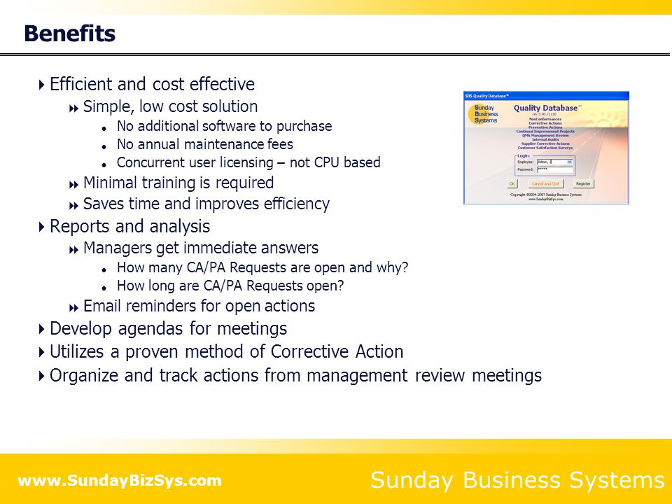 Sunday Business Systems www.SundayBizSys.com Types of Corrective Action Requests  Internal  Originated from within the company  External  Originated from outside source like a regulatory body or potential Customer  Customer complaint  Defective product shipped to Customer  Late delivery  Internal Audit  Internal audit findings  Safety  Results of Safety audit  Safety incident investigation  OSHA compliance  Supplier  Vendor or supplier failing to perform to specification  Late deliveries, defective parts