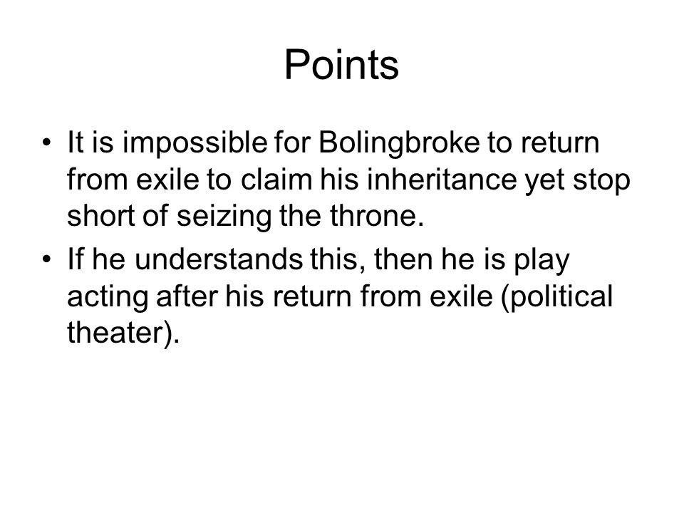 Points It is impossible for Bolingbroke to return from exile to claim his inheritance yet stop short of seizing the throne.