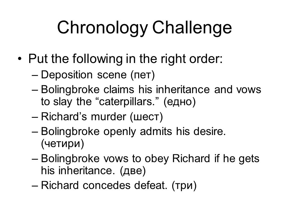 Chronology Challenge Put the following in the right order: –Deposition scene (пет) –Bolingbroke claims his inheritance and vows to slay the caterpillars. (едно) –Richard's murder (шест) –Bolingbroke openly admits his desire.