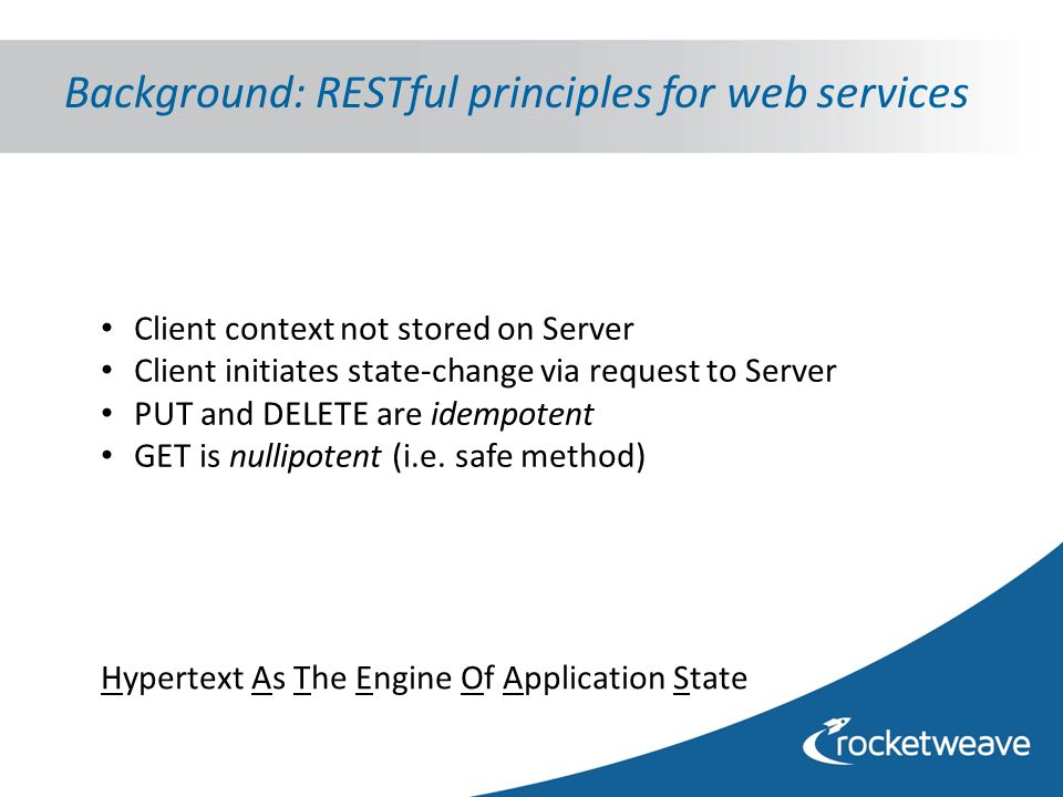 Background: RESTful principles for web services Hypertext As The Engine Of Application State Client context not stored on Server Client initiates state-change via request to Server PUT and DELETE are idempotent GET is nullipotent (i.e.