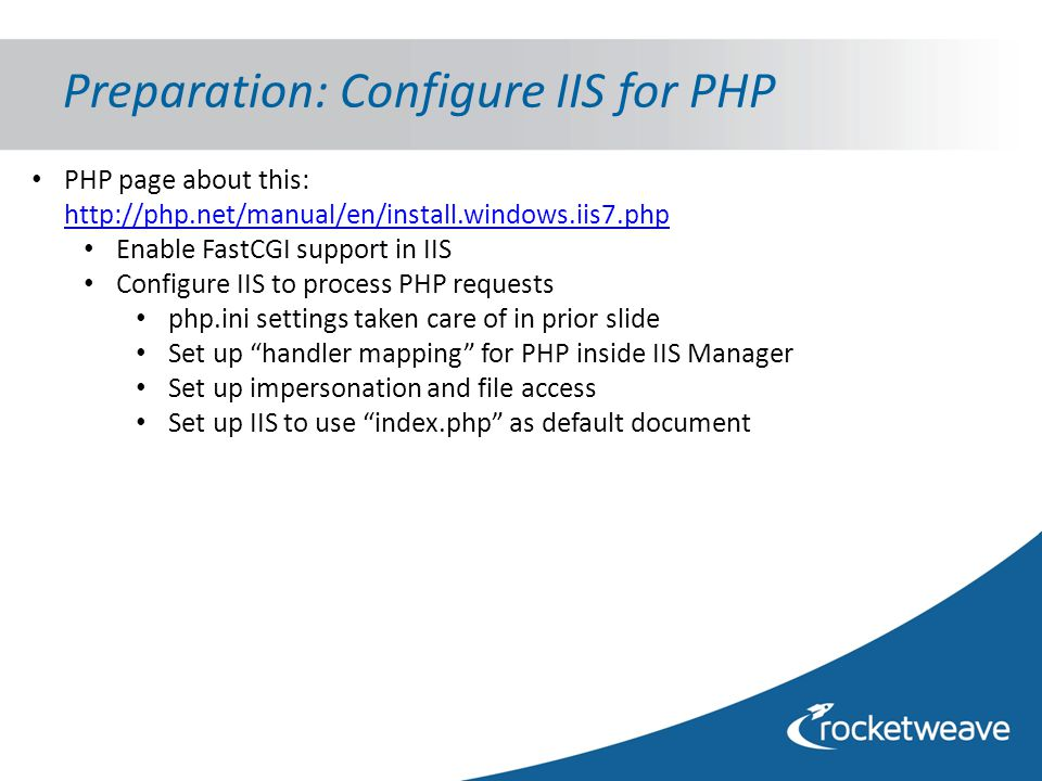 Preparation: Configure IIS for PHP PHP page about this: http://php.net/manual/en/install.windows.iis7.php http://php.net/manual/en/install.windows.iis7.php Enable FastCGI support in IIS Configure IIS to process PHP requests php.ini settings taken care of in prior slide Set up handler mapping for PHP inside IIS Manager Set up impersonation and file access Set up IIS to use index.php as default document