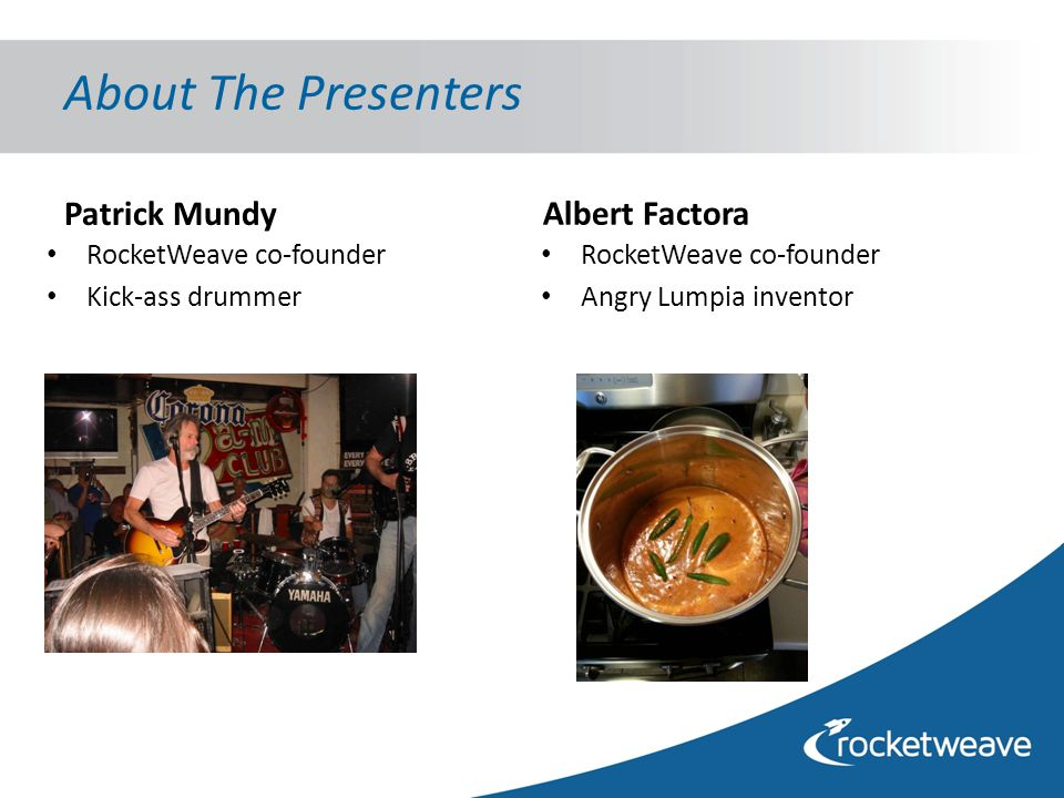 About The Presenters Albert Factora RocketWeave co-founder Angry Lumpia inventor Patrick Mundy RocketWeave co-founder Kick-ass drummer
